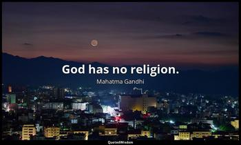 God has no religion. Mahatma Gandhi