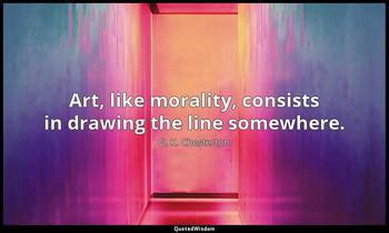 Art, like morality, consists in drawing the line somewhere. G. K. Chesterton