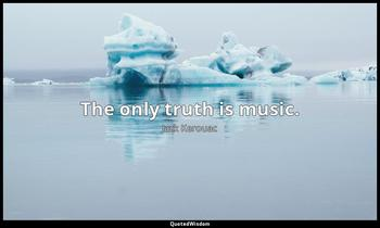 The only truth is music. Jack Kerouac