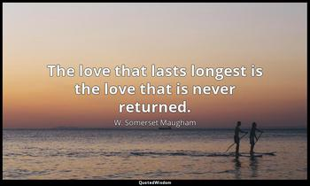 The love that lasts longest is the love that is never returned. W. Somerset Maugham