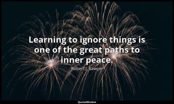 Learning to ignore things is one of the great paths to inner peace. Robert J. Sawyer