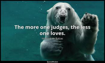 The more one judges, the less one loves. Honoré de Balzac