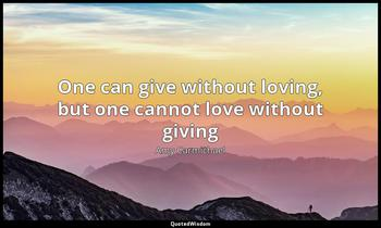 One can give without loving, but one cannot love without giving Amy Carmichael