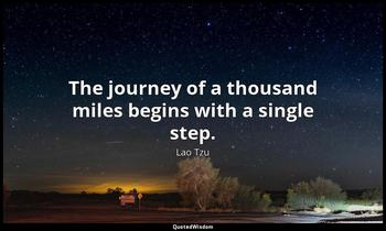 The journey of a thousand miles begins with a single step. Lao Tzu