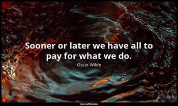 Sooner or later we have all to pay for what we do. Oscar Wilde
