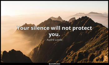 Your silence will not protect you. Audre Lorde
