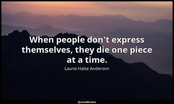 When people don't express themselves, they die one piece at a time. Laurie Halse Anderson