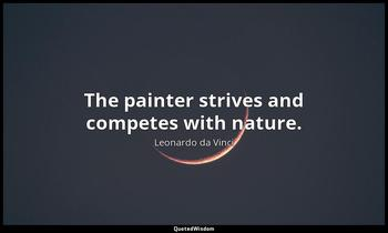 The painter strives and competes with nature. Leonardo da Vinci