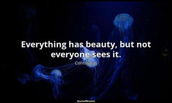 Everything has beauty, but not everyone sees it. Confucious