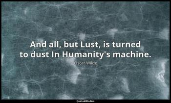 And all, but Lust, is turned to dust In Humanity's machine. Oscar Wilde