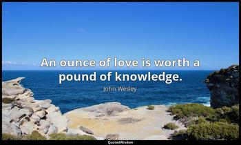 An ounce of love is worth a pound of knowledge. John Wesley