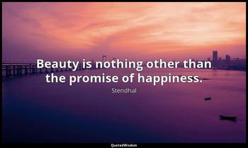 Beauty is nothing other than the promise of happiness. Stendhal