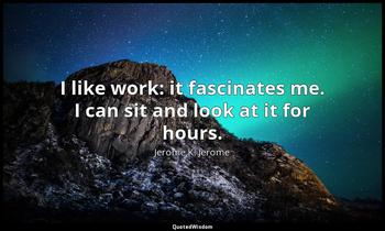 I like work: it fascinates me. I can sit and look at it for hours. Jerome K. Jerome