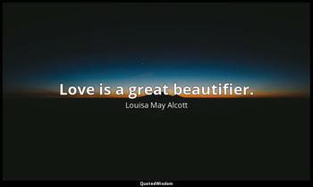 Love is a great beautifier. Louisa May Alcott