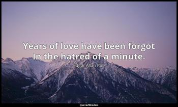 Years of love have been forgot In the hatred of a minute. Edgar Allan Poe