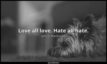 Love all love. Hate all hate. John D. MacDonald
