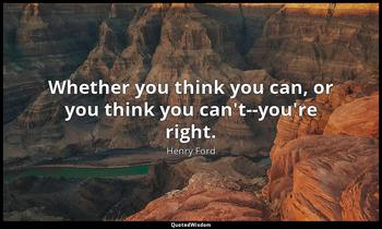 Whether you think you can, or you think you can't--you're right. Henry Ford