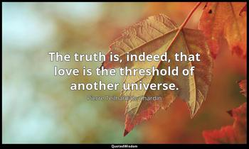 The truth is, indeed, that love is the threshold of another universe. Pierre Teilhard de Chardin