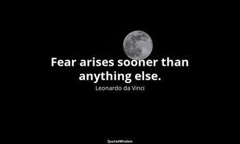Fear arises sooner than anything else. Leonardo da Vinci