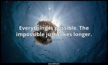 Everything is possible. The impossible just takes longer. Dan Brown