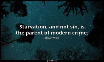 Starvation, and not sin, is the parent of modern crime. Oscar Wilde