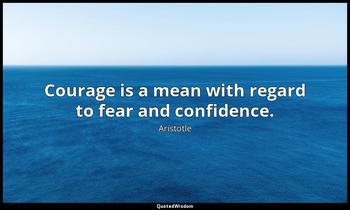 Courage is a mean with regard to fear and confidence. Aristotle