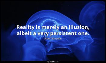 Reality is merely an illusion, albeit a very persistent one. Albert Einstein