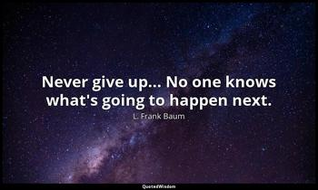 Never give up... No one knows what's going to happen next. L. Frank Baum