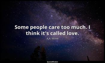 Some people care too much. I think it's called love. A.A. Milne