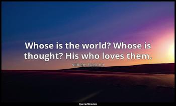Whose is the world? Whose is thought? His who loves them. Vilhelm Ekelund