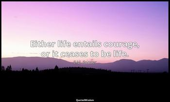 Either life entails courage, or it ceases to be life. E.M. Forster