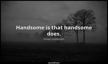 Handsome is that handsome does. Oliver Goldsmith