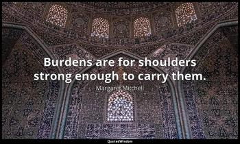Burdens are for shoulders strong enough to carry them. Margaret Mitchell