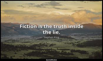 Fiction is the truth inside the lie. Stephen King