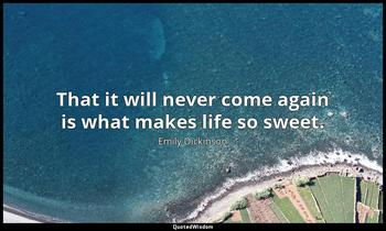 That it will never come again is what makes life so sweet. Emily Dickinson