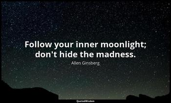 Follow your inner moonlight; don't hide the madness. Allen Ginsberg