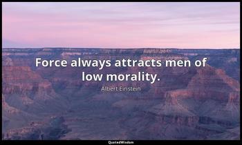 Force always attracts men of low morality. Albert Einstein