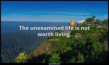 The unexamined life is not worth living. Socrates