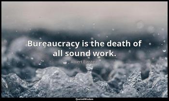 Bureaucracy is the death of all sound work. Albert Einstein