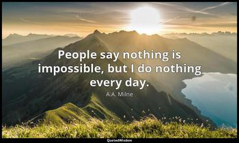 People say nothing is impossible, but I do nothing every day. A.A. Milne