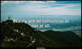 Beauty will be convulsive or not at all. André Breton