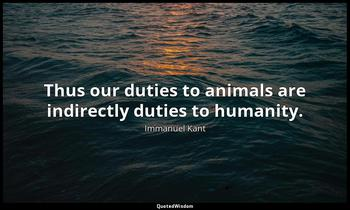 Thus our duties to animals are indirectly duties to humanity. Immanuel Kant