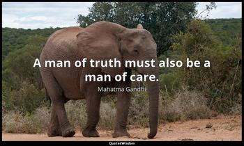 A man of truth must also be a man of care. Mahatma Gandhi