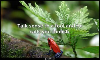 Talk sense to a fool and he calls you foolish. Euripides