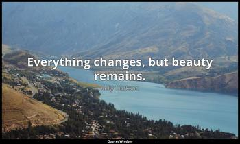Everything changes, but beauty remains. Kelly Clarkson
