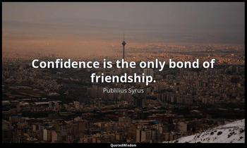 Confidence is the only bond of friendship. Publilius Syrus