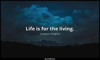Life is for the living. Langston Hughes