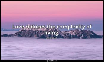 Love reduces the complexity of living. Anaïs Nin