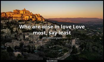 Who are wise in love Love most, say least Alfred Tennyson