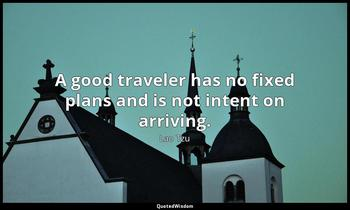A good traveler has no fixed plans and is not intent on arriving. Lao Tzu